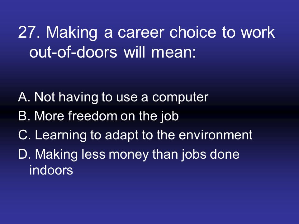 27. Making a career choice to work out-of-doors will mean: