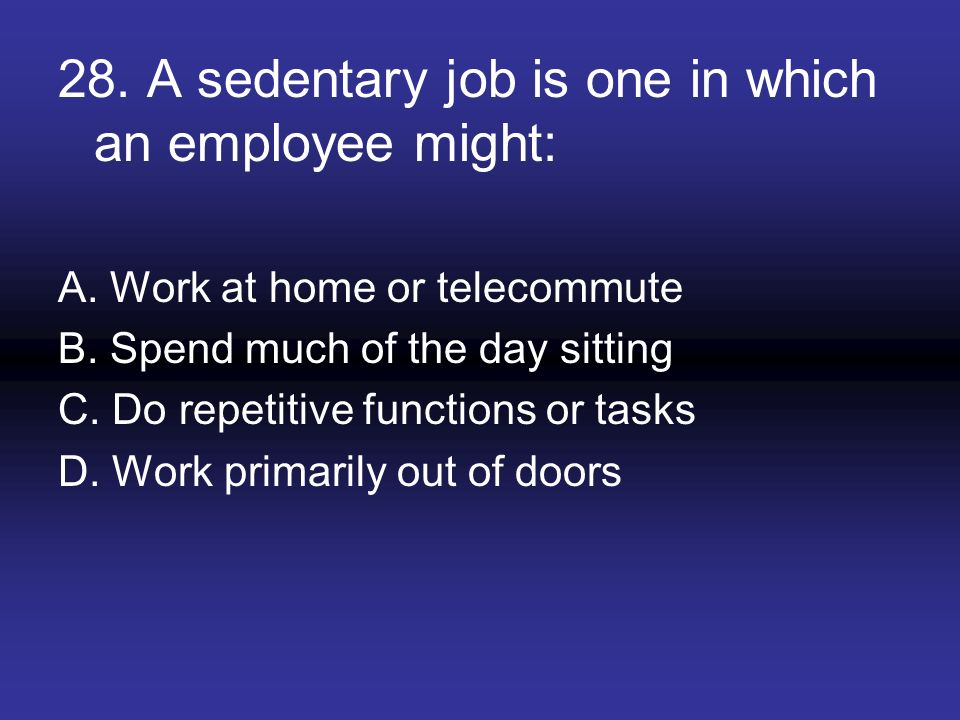 28. A sedentary job is one in which an employee might:
