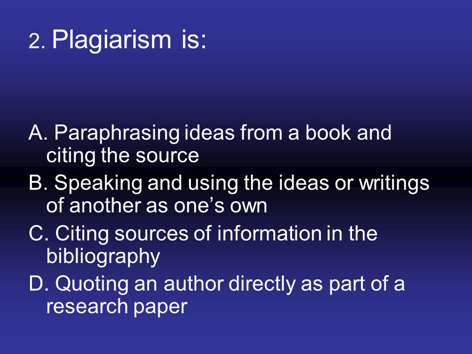 2. Plagiarism is: A. Paraphrasing ideas from a book and citing the source. B. Speaking and using the ideas or writings of another as one's own.