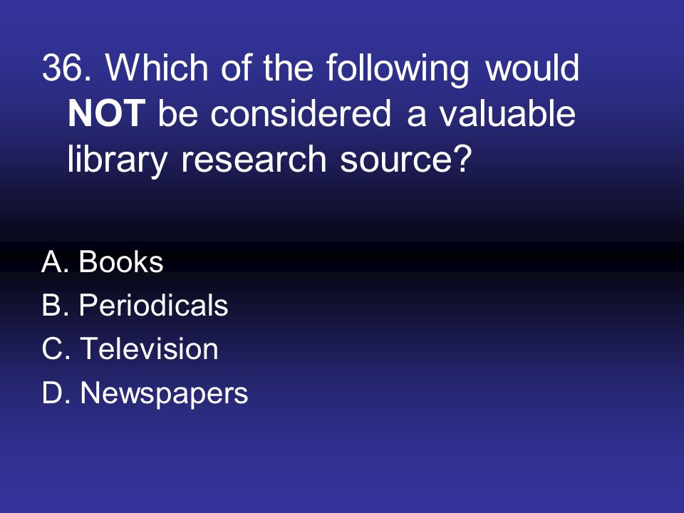 36. Which of the following would NOT be considered a valuable library research source