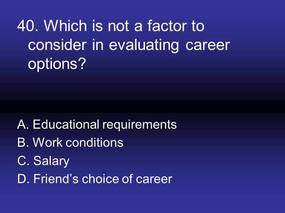 40. Which is not a factor to consider in evaluating career options