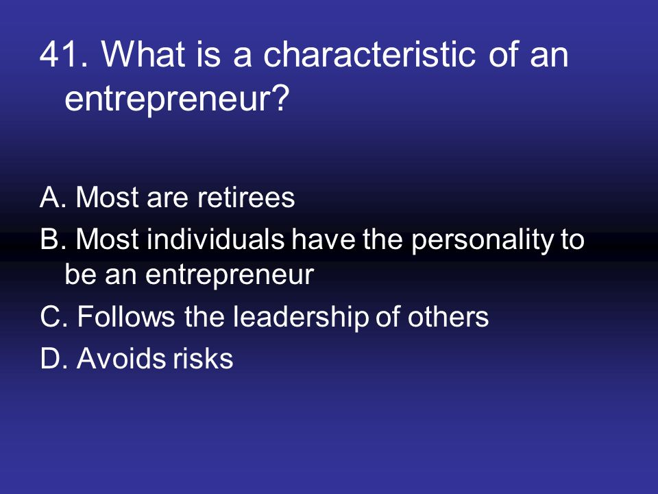 41. What is a characteristic of an entrepreneur