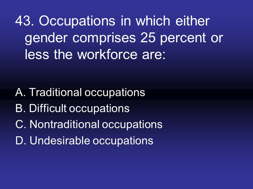 43. Occupations in which either gender comprises 25 percent or less the workforce are: