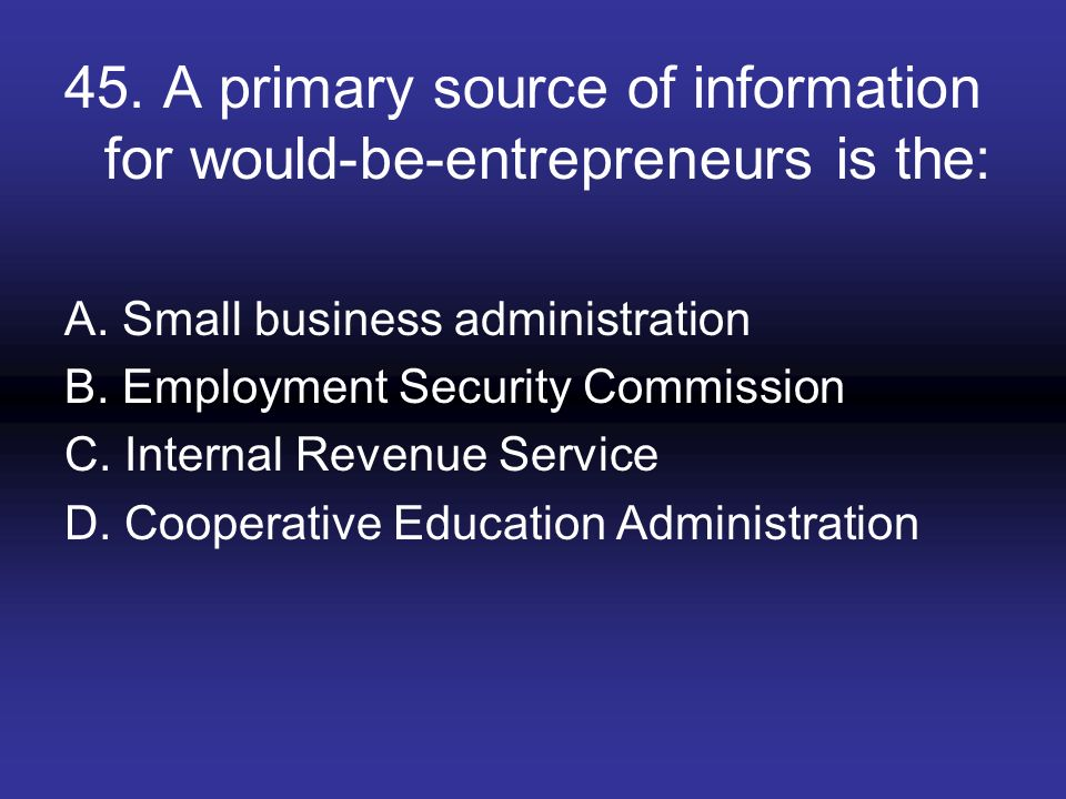 45. A primary source of information for would-be-entrepreneurs is the: