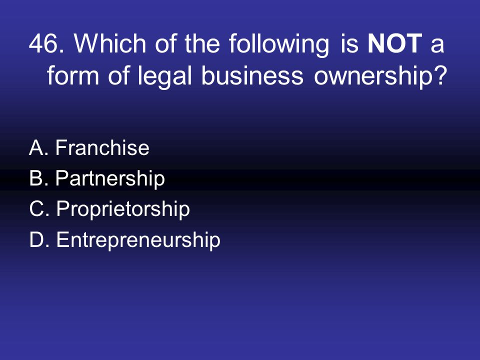 46. Which of the following is NOT a form of legal business ownership