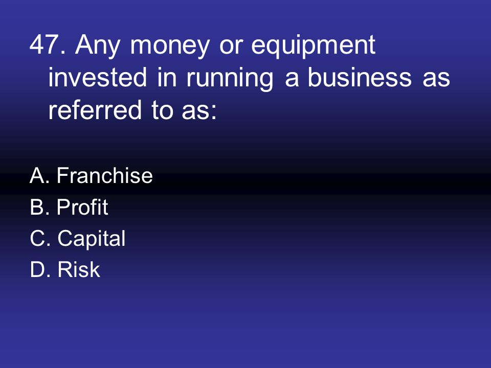 47. Any money or equipment invested in running a business as referred to as: