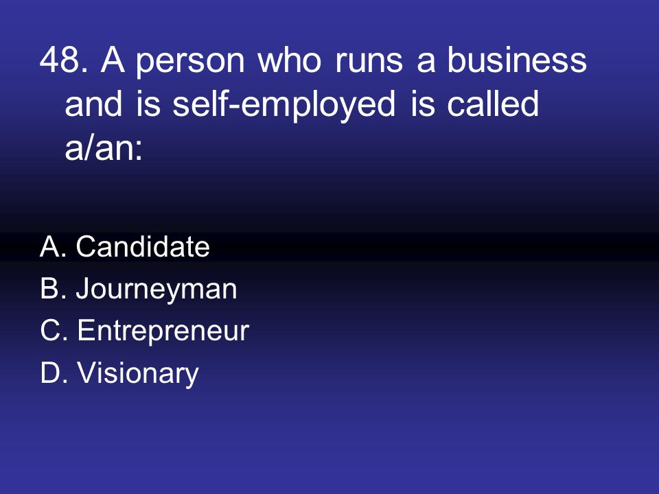 48. A person who runs a business and is self-employed is called a/an: