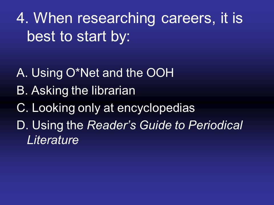 4. When researching careers, it is best to start by: