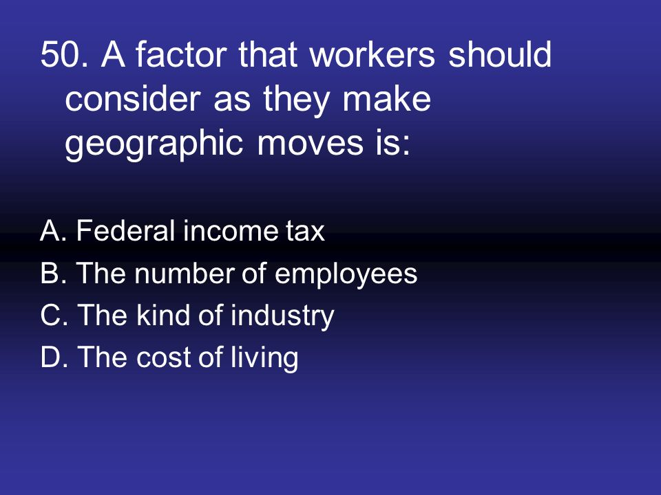50. A factor that workers should consider as they make geographic moves is: