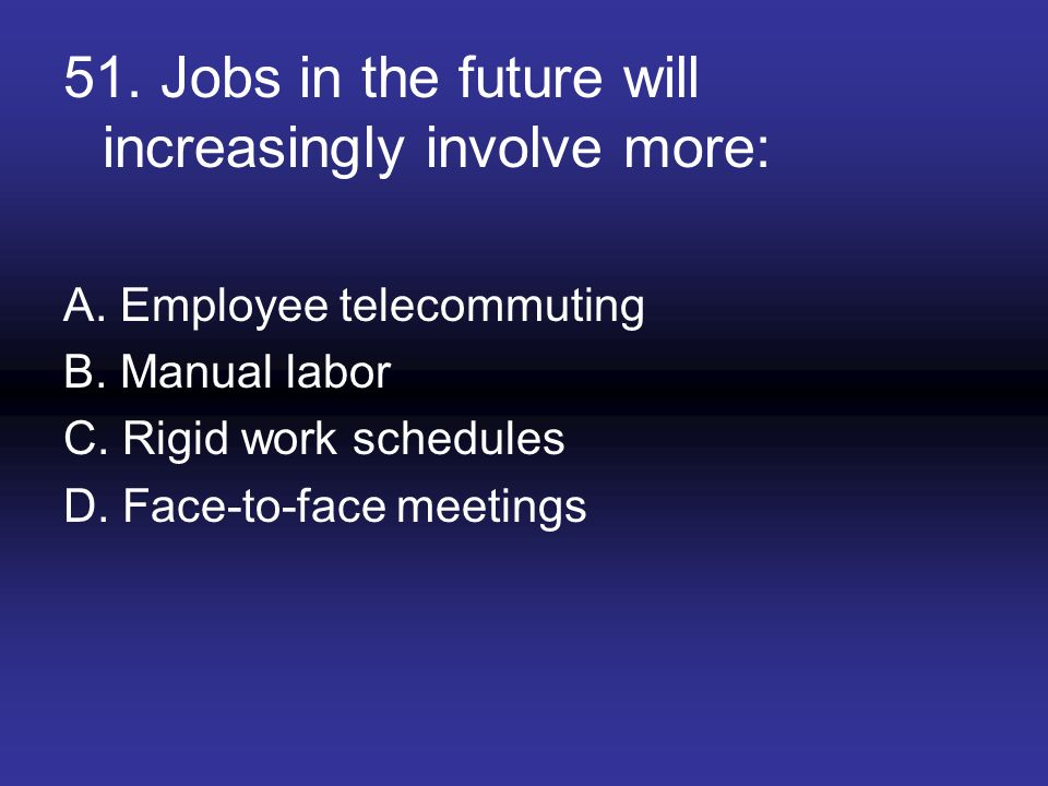 51. Jobs in the future will increasingly involve more:
