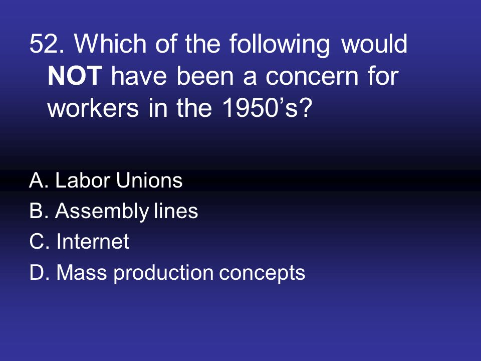 52. Which of the following would NOT have been a concern for workers in the 1950's