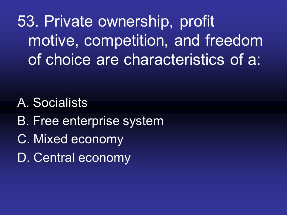 53. Private ownership, profit motive, competition, and freedom of choice are characteristics of a: