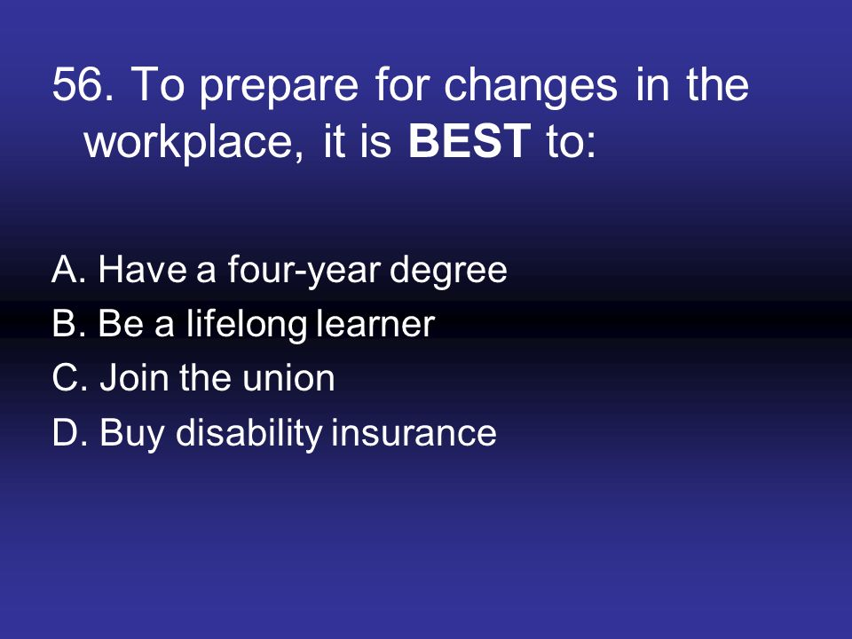 56. To prepare for changes in the workplace, it is BEST to: