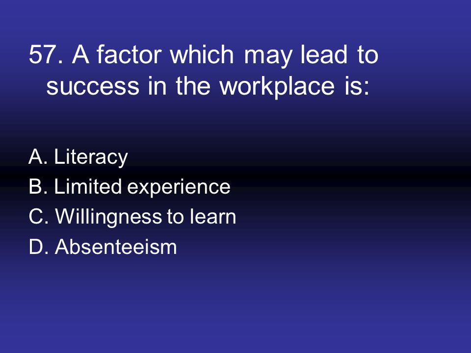 57. A factor which may lead to success in the workplace is: