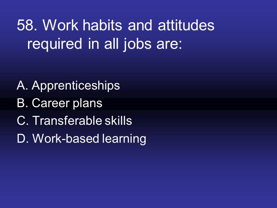 58. Work habits and attitudes required in all jobs are: