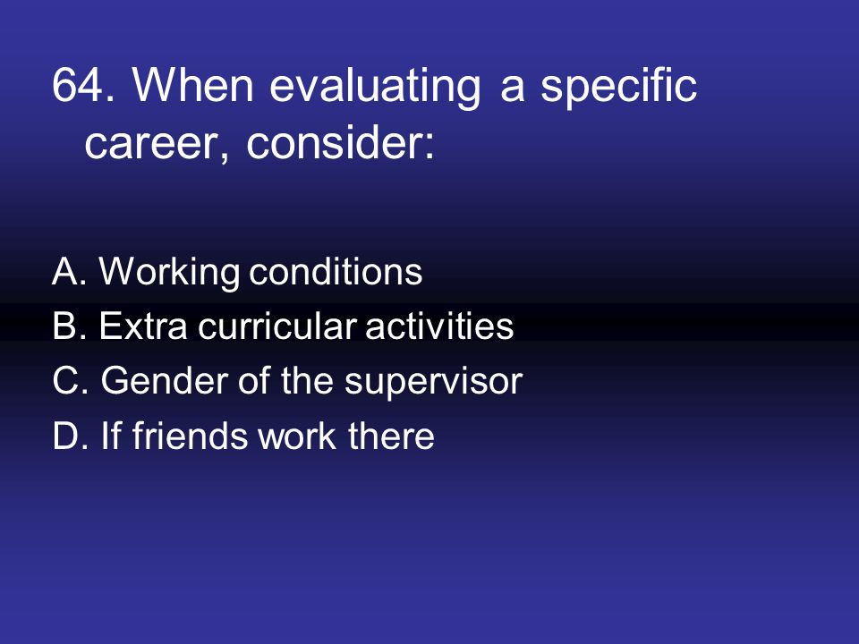 64. When evaluating a specific career, consider: