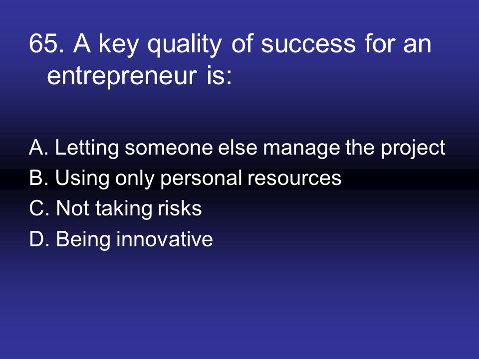 65. A key quality of success for an entrepreneur is:
