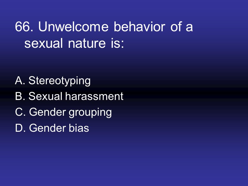 66. Unwelcome behavior of a sexual nature is: