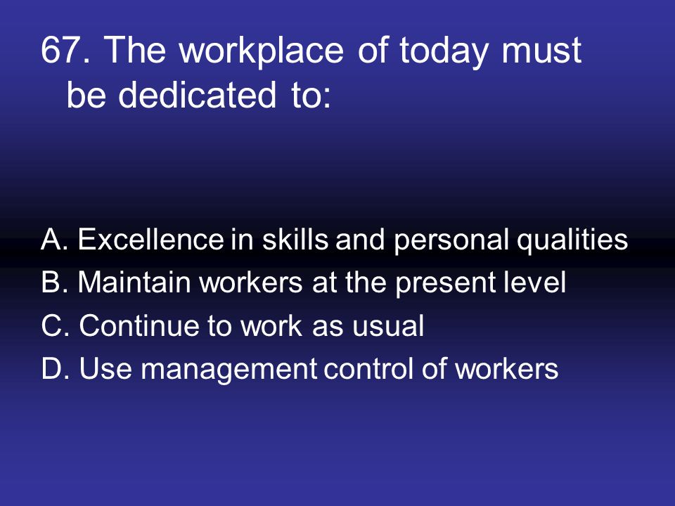 67. The workplace of today must be dedicated to: