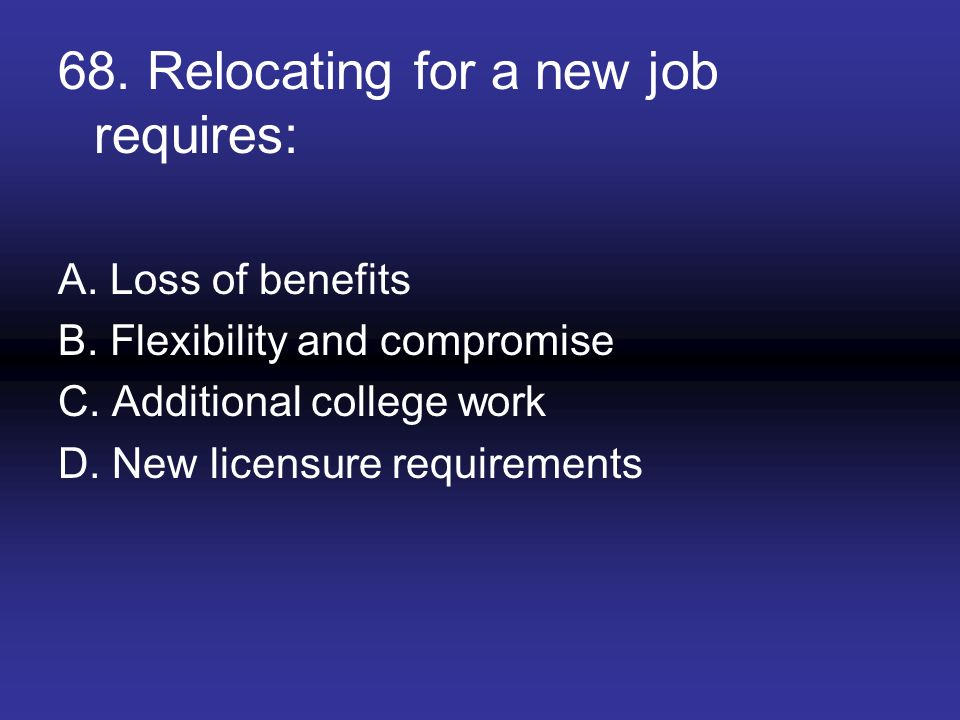 68. Relocating for a new job requires: