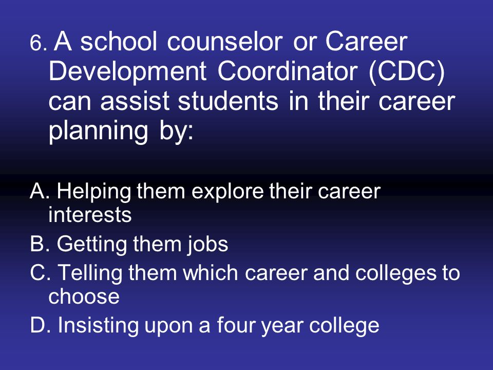 6. A school counselor or Career Development Coordinator (CDC) can assist students in their career planning by: