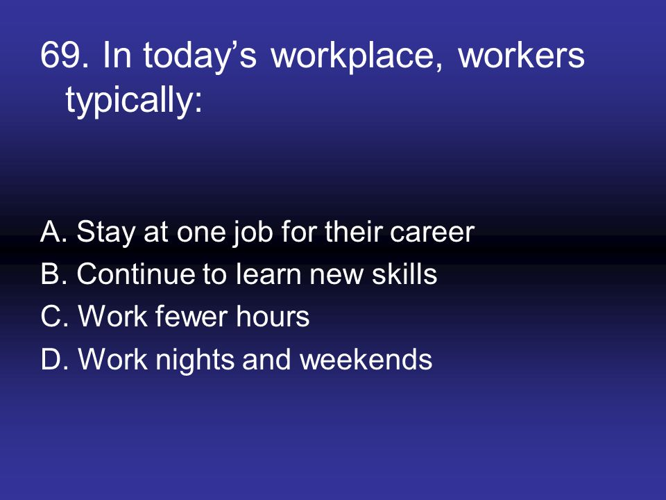 69. In today's workplace, workers typically: