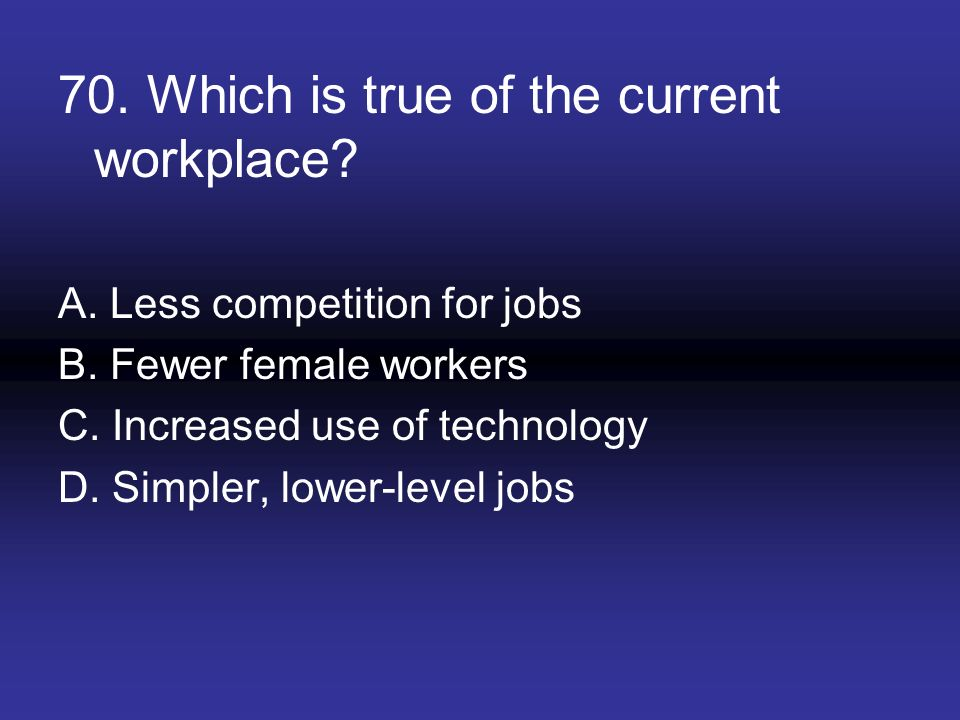 70. Which is true of the current workplace