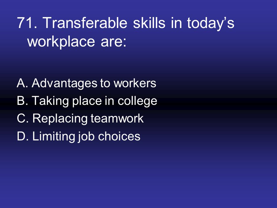 71. Transferable skills in today's workplace are: