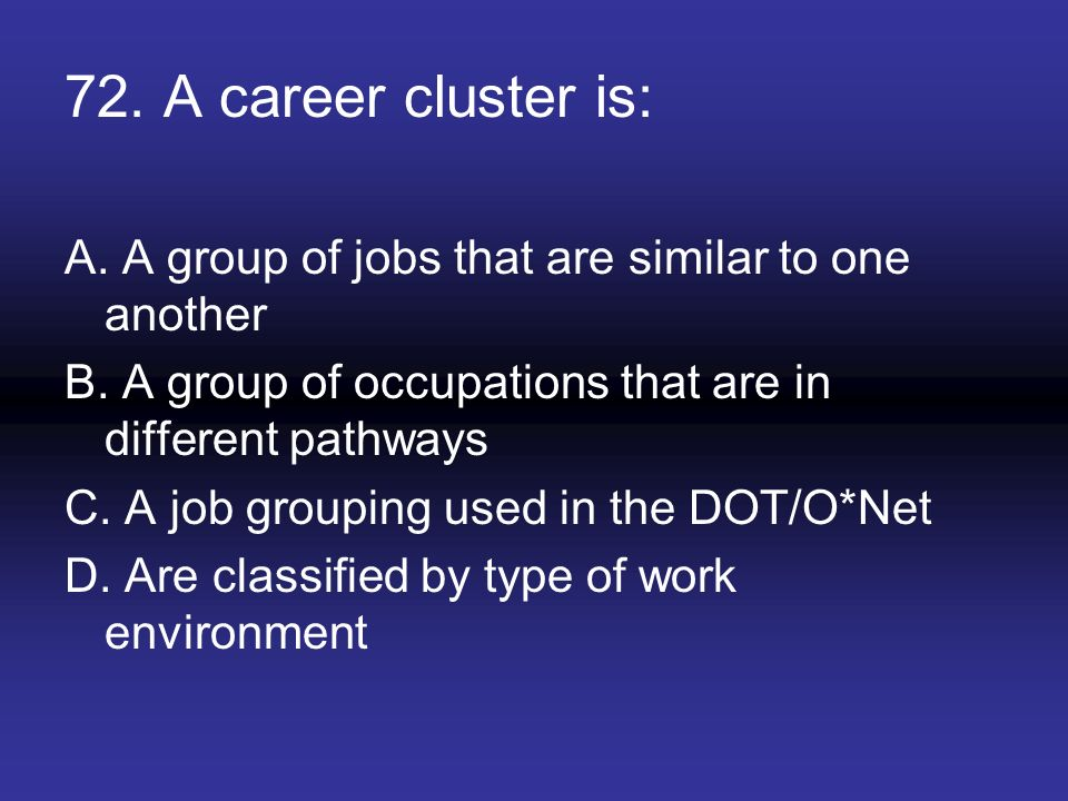 72. A career cluster is: A. A group of jobs that are similar to one another. B. A group of occupations that are in different pathways.
