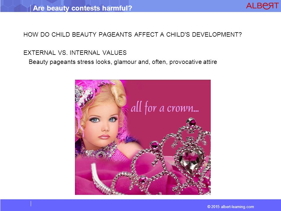 beauty pageants are not harmful These beauty pageants can be misleading and harmful, not only to women without this body type, but to society as a whole the standard that beauty pageants strive for is not an all-encompassing idea of beauty, but one that is shallow and looks only at a woman's physical appearance.