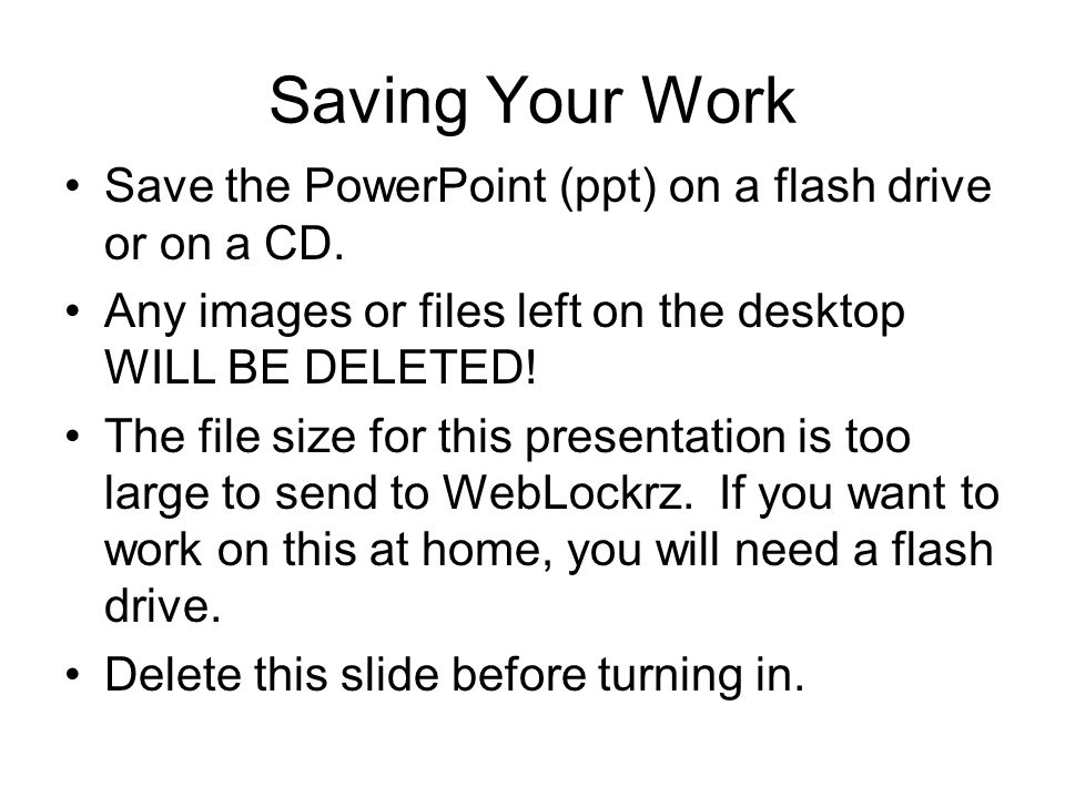 Saving Your Work Save the PowerPoint (ppt) on a flash drive or on a CD. Any images or files left on the desktop WILL BE DELETED!