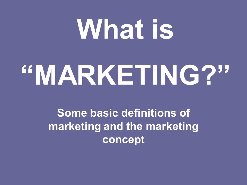 Some basic definitions of marketing and the marketing concept