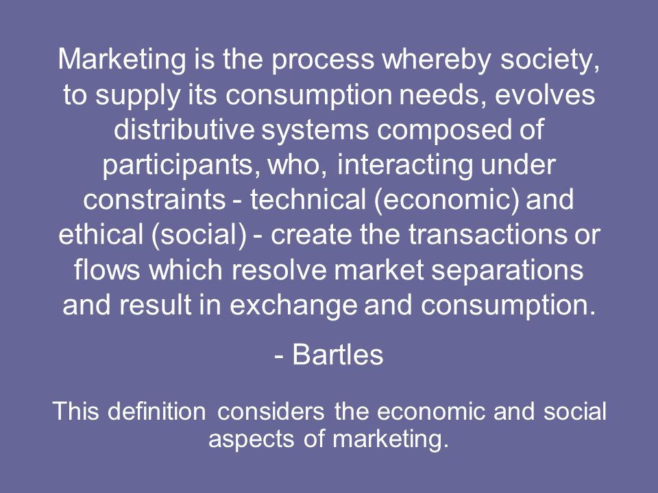 Marketing is the process whereby society, to supply its consumption needs, evolves distributive systems composed of participants, who, interacting under constraints - technical (economic) and ethical (social) - create the transactions or flows which resolve market separations and result in exchange and consumption. - Bartles