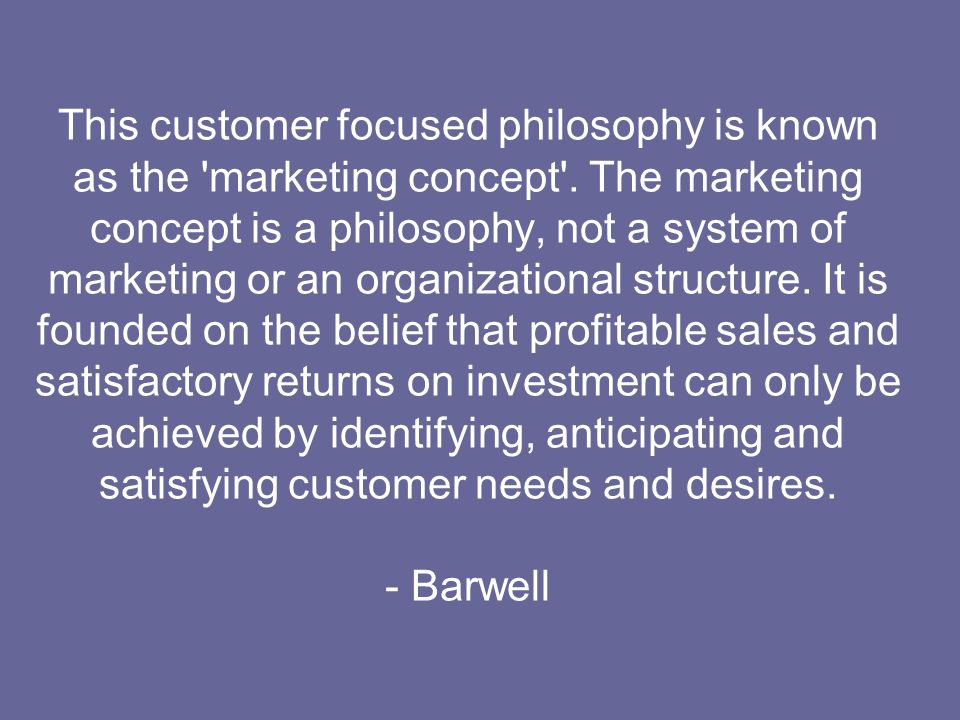 This customer focused philosophy is known as the marketing concept