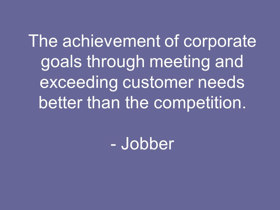 The achievement of corporate goals through meeting and exceeding customer needs better than the competition.