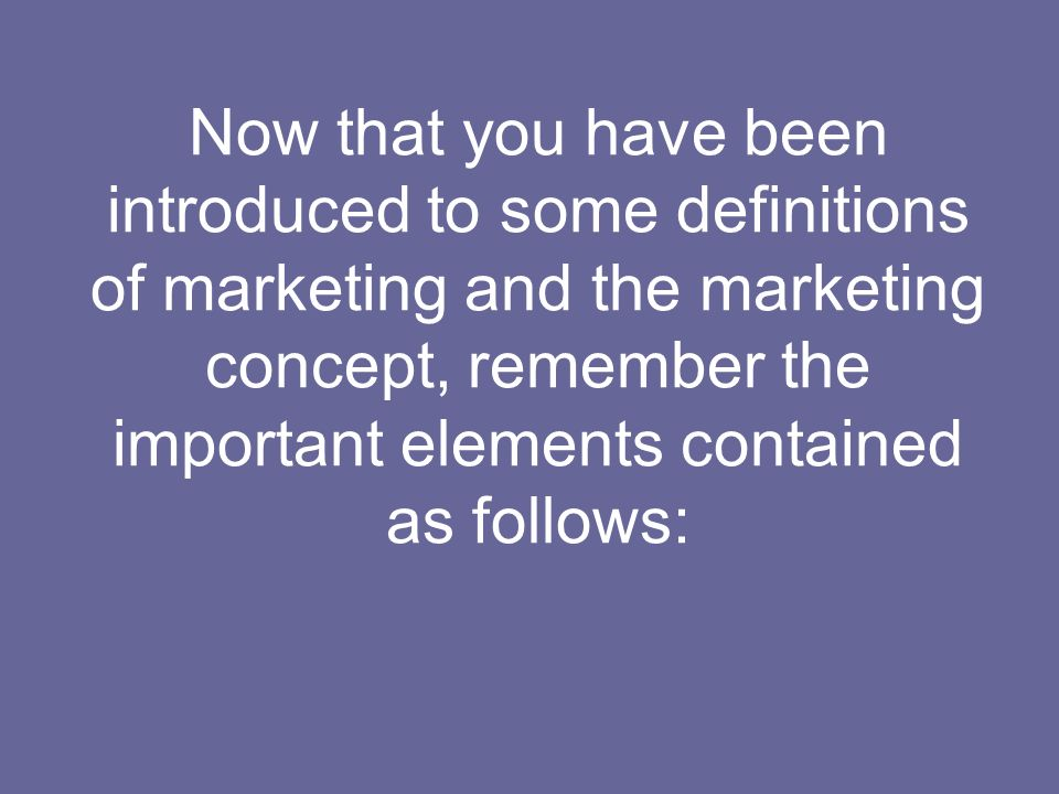 Now that you have been introduced to some definitions of marketing and the marketing concept, remember the important elements contained as follows: