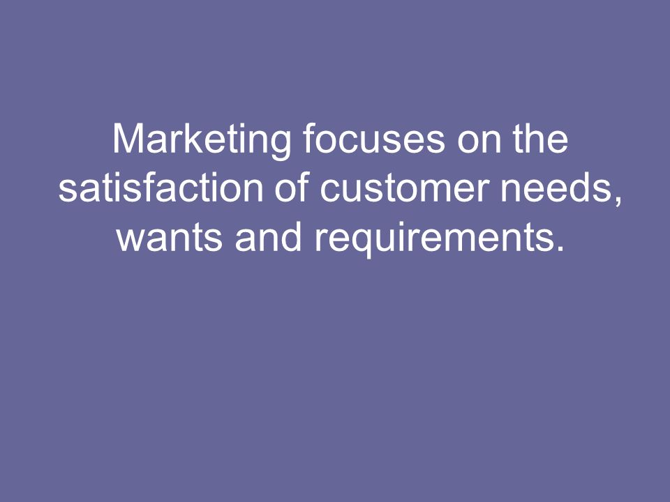 Marketing focuses on the satisfaction of customer needs, wants and requirements.