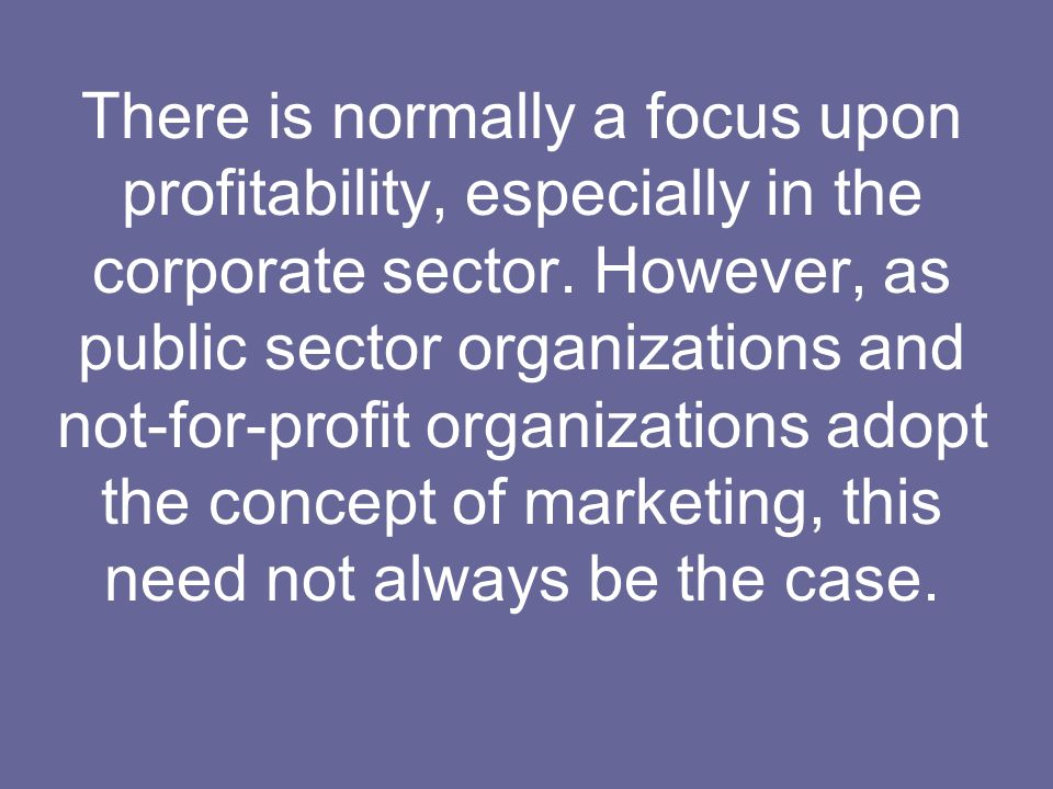 There is normally a focus upon profitability, especially in the corporate sector.