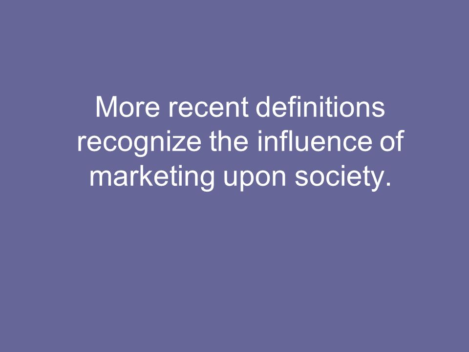 More recent definitions recognize the influence of marketing upon society.