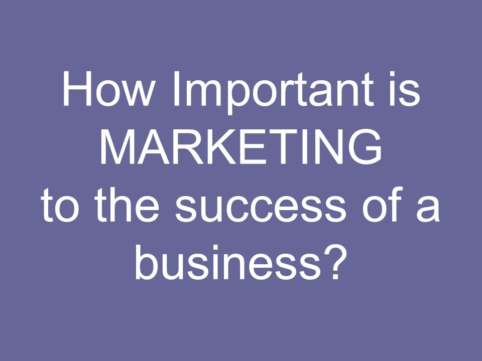How Important is MARKETING to the success of a business