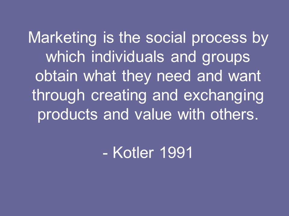 Marketing is the social process by which individuals and groups obtain what they need and want through creating and exchanging products and value with others.