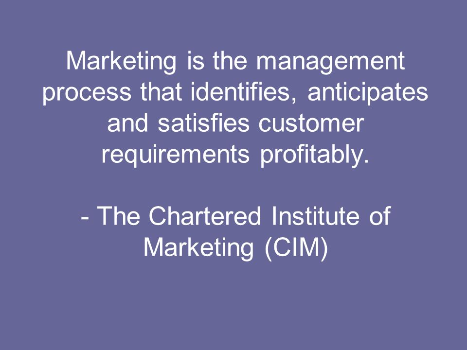 Marketing is the management process that identifies, anticipates and satisfies customer requirements profitably.