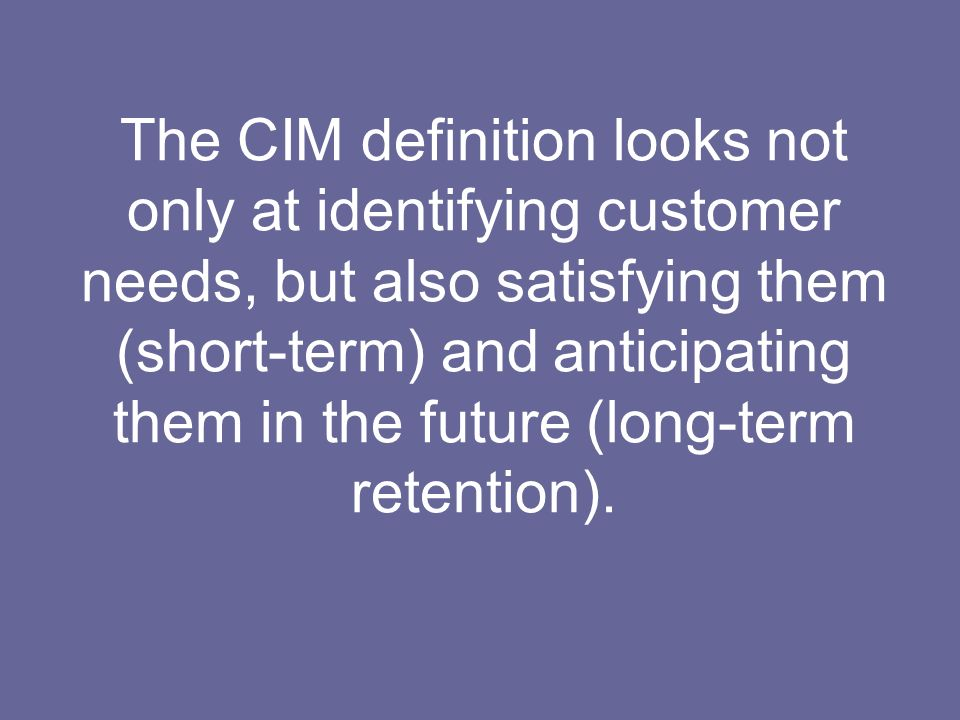 The CIM definition looks not only at identifying customer needs, but also satisfying them (short-term) and anticipating them in the future (long-term retention).