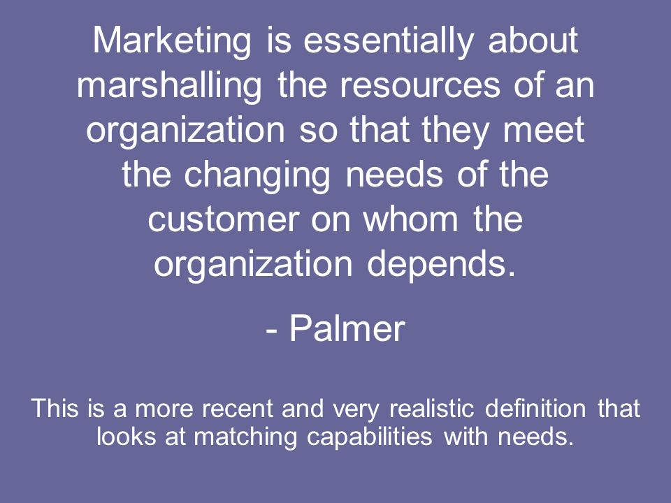 Marketing is essentially about marshalling the resources of an organization so that they meet the changing needs of the customer on whom the organization depends. - Palmer