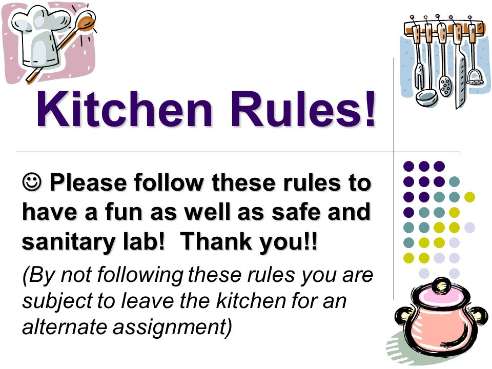 Kitchen Rules!  Please follow these rules to have a fun as well as safe and sanitary lab! Thank you!!