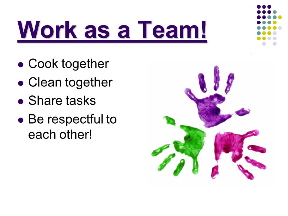 Work as a Team! Cook together Clean together Share tasks