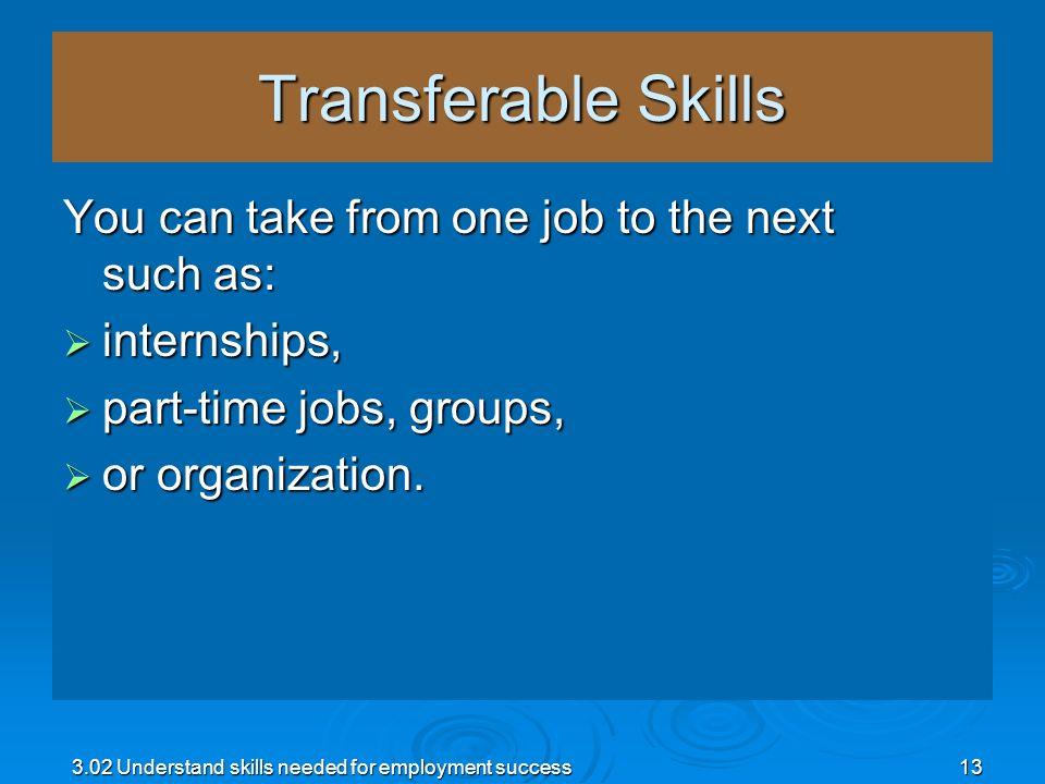 Transferable Skills You can take from one job to the next such as: