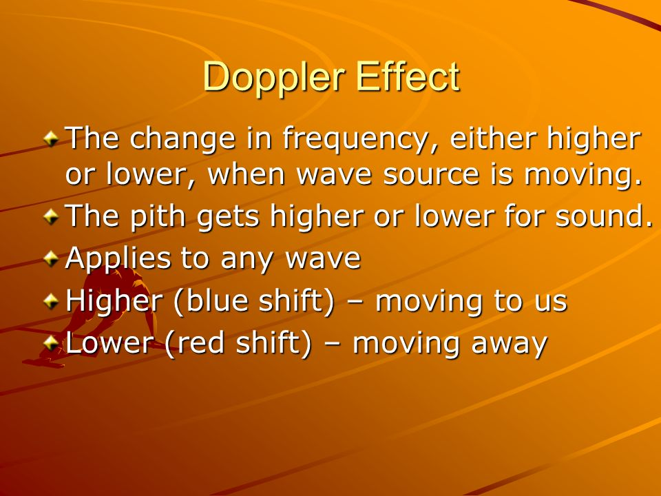 Doppler Effect The change in frequency, either higher or lower, when wave source is moving. The pith gets higher or lower for sound.