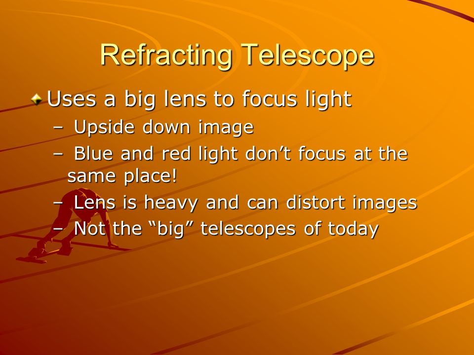 Refracting Telescope Uses a big lens to focus light Upside down image