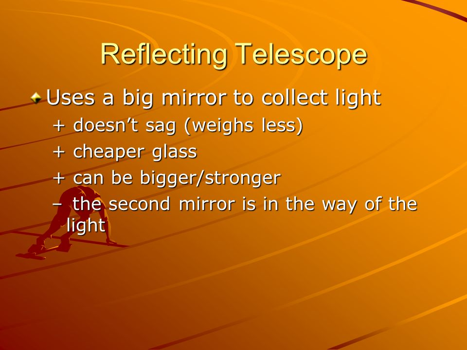 Reflecting Telescope Uses a big mirror to collect light